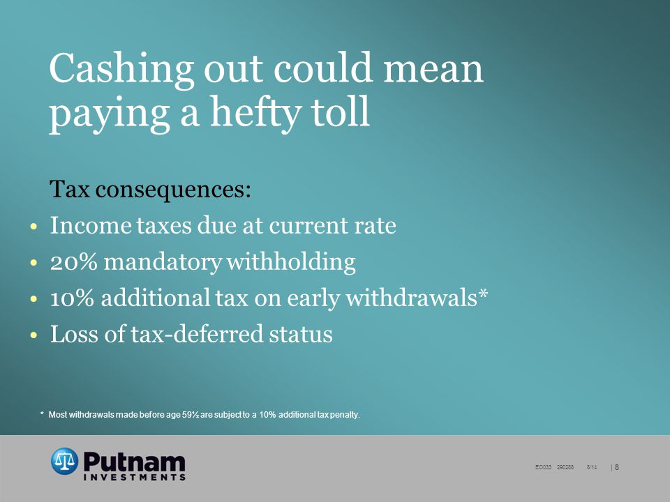 | 8 EO /14 Cashing out could mean paying a hefty toll Tax consequences: Income taxes due at current rate 20% mandatory withholding 10% additional tax on early withdrawals* Loss of tax-deferred status *Most withdrawals made before age 59½ are subject to a 10% additional tax penalty.