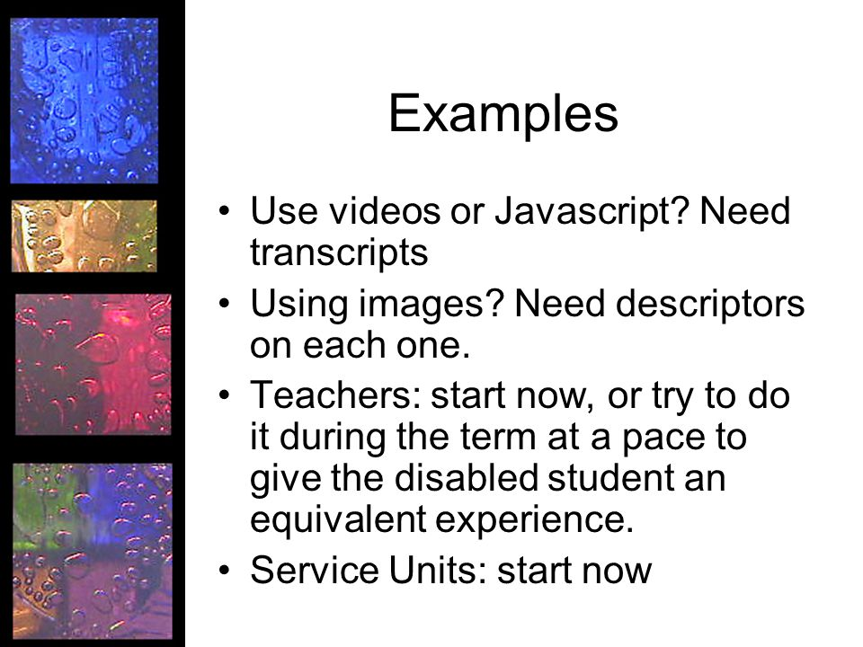 Examples Use videos or Javascript? Need transcripts Using images? Need descriptors on each one. Teachers: start now, or try to do it during the term a
