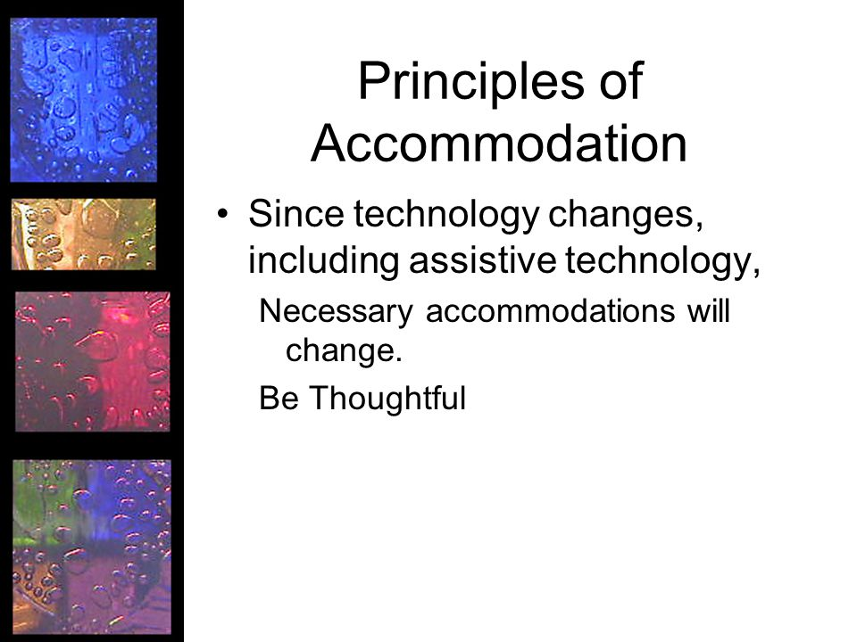 Principles of Accommodation Since technology changes, including assistive technology, Necessary accommodations will change. Be Thoughtful