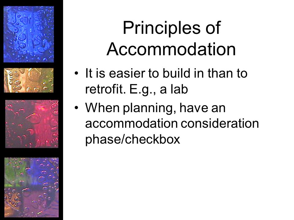 Principles of Accommodation It is easier to build in than to retrofit. E.g., a lab When planning, have an accommodation consideration phase/checkbox