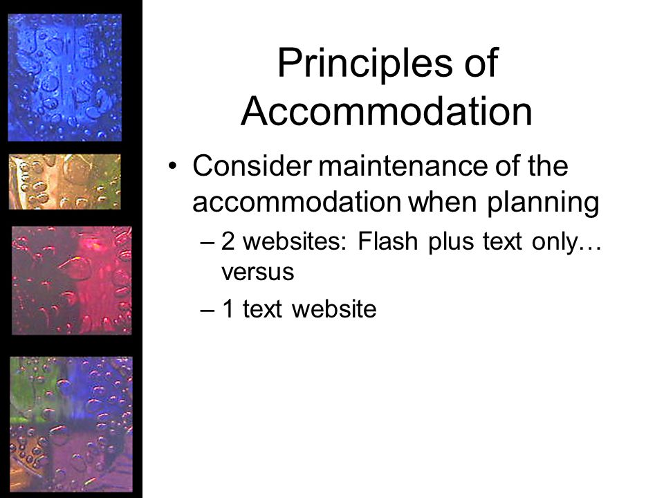 Principles of Accommodation Consider maintenance of the accommodation when planning –2 websites: Flash plus text only… versus –1 text website