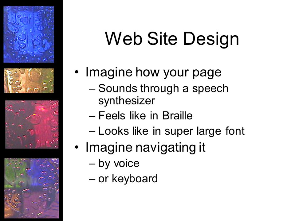 Web Site Design Imagine how your page –Sounds through a speech synthesizer –Feels like in Braille –Looks like in super large font Imagine navigating i
