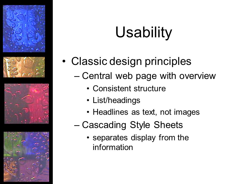 Usability Classic design principles –Central web page with overview Consistent structure List/headings Headlines as text, not images –Cascading Style