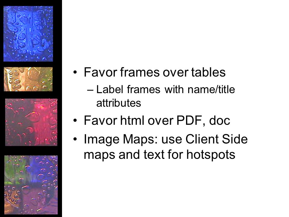 Favor frames over tables –Label frames with name/title attributes Favor html over PDF, doc Image Maps: use Client Side maps and text for hotspots
