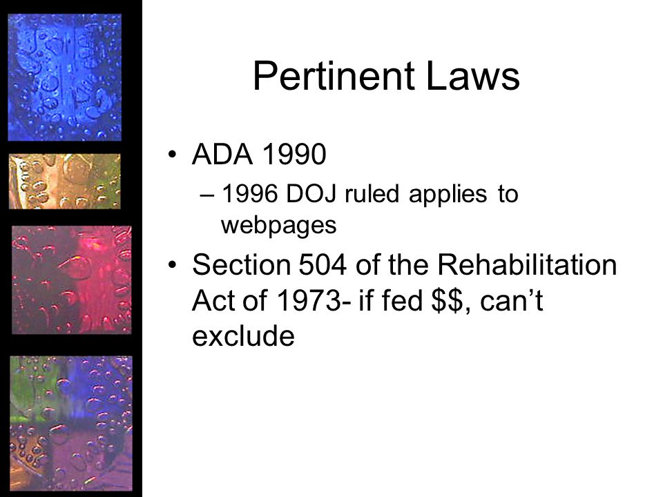 Pertinent Laws ADA 1990 –1996 DOJ ruled applies to webpages Section 504 of the Rehabilitation Act of 1973- if fed $$, can't exclude