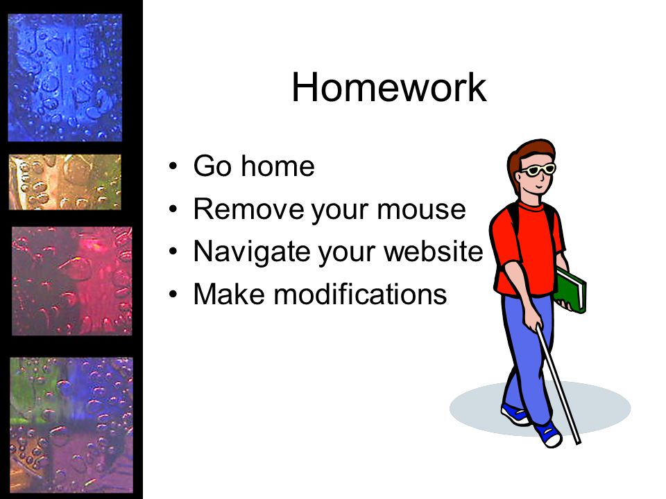 Homework Go home Remove your mouse Navigate your website Make modifications