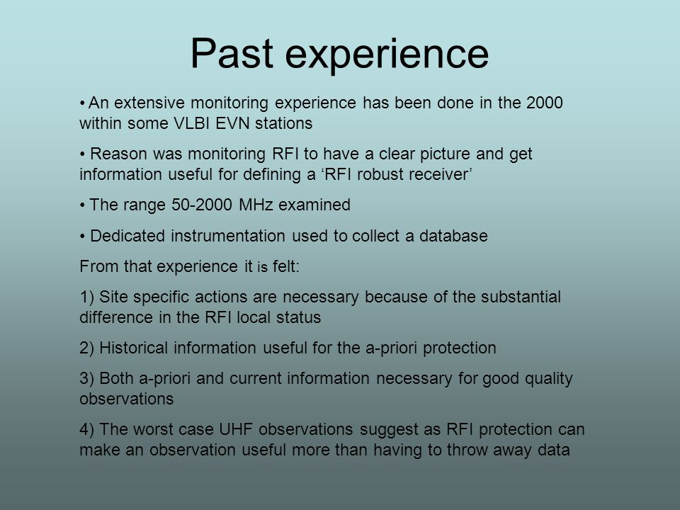 Past experience An extensive monitoring experience has been done in the 2000 within some VLBI EVN stations Reason was monitoring RFI to have a clear picture and get information useful for defining a 'RFI robust receiver' The range 50-2000 MHz examined Dedicated instrumentation used to collect a database From that experience it is felt: 1) Site specific actions are necessary because of the substantial difference in the RFI local status 2) Historical information useful for the a-priori protection 3) Both a-priori and current information necessary for good quality observations 4) The worst case UHF observations suggest as RFI protection can make an observation useful more than having to throw away data
