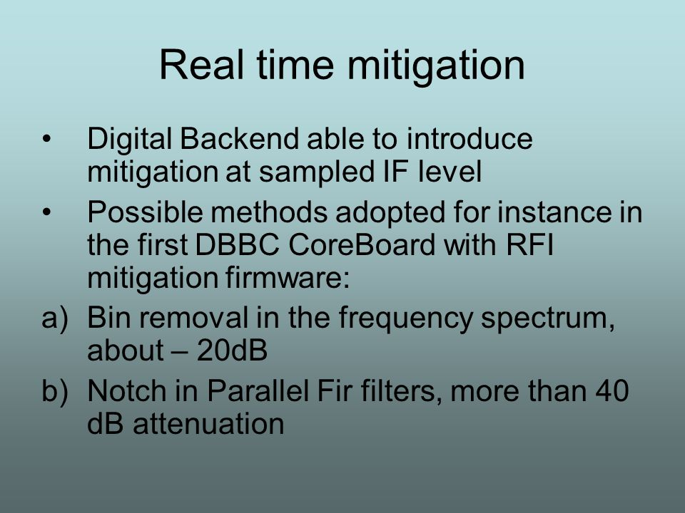Real time mitigation Digital Backend able to introduce mitigation at sampled IF level Possible methods adopted for instance in the first DBBC CoreBoard with RFI mitigation firmware: a)Bin removal in the frequency spectrum, about – 20dB b)Notch in Parallel Fir filters, more than 40 dB attenuation