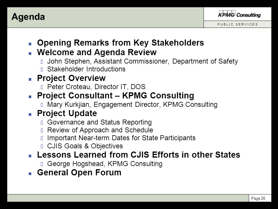 P U B L I C S E R V I C E S Page 26 Agenda n Opening Remarks from Key Stakeholders n Welcome and Agenda Review John Stephen, Assistant Commissioner, Department of Safety Stakeholder Introductions n Project Overview Peter Croteau, Director IT, DOS n Project Consultant – KPMG Consulting Mary Kurkjian, Engagement Director, KPMG Consulting n Project Update Governance and Status Reporting Review of Approach and Schedule Important Near-term Dates for State Participants CJIS Goals & Objectives n Lessons Learned from CJIS Efforts in other States George Hogshead, KPMG Consulting n General Open Forum