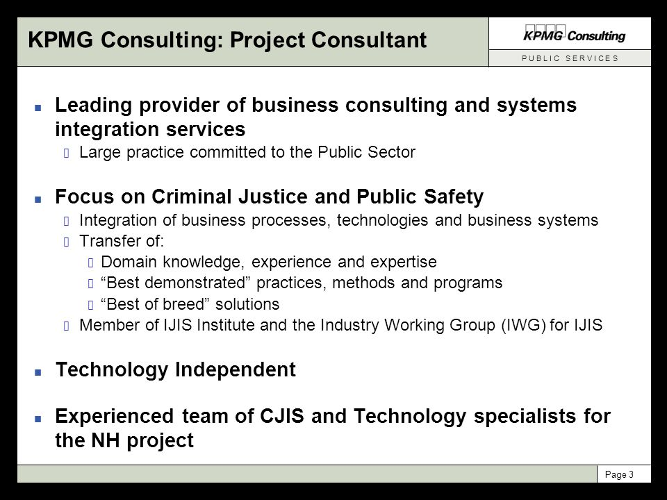 P U B L I C S E R V I C E S Page 4 What KPMG Consulting Brings to the Project n Independence Able to bring best practices and best of breed solutions No proprietary software solutions Objective analysis of best solution for New Hampshire n Experience Focused practice on Justice and Public Safety We have lived the CJIS issues with other clients We understand the pros and cons of different approaches n Practical Know-How Committed to solutions that can be implemented Reputation for detailed, actionable plans and requirements Adept at aligning business and technology goals and plans