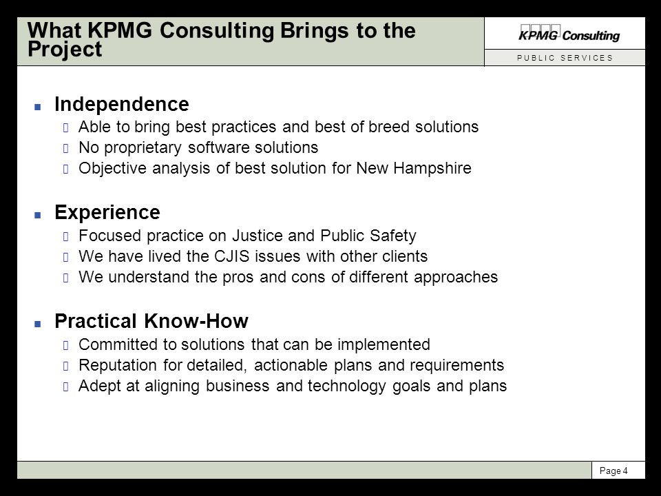 P U B L I C S E R V I C E S Page 5 Agenda n Opening Remarks from Key Stakeholders n Welcome and Agenda Review John Stephen, Assistant Commissioner, Department of Safety Stakeholder Introductions n Project Overview Peter Croteau, Director IT, DOS n Project Consultant – KPMG Consulting Mary Kurkjian, Engagement Director, KPMG Consulting n Project Update Governance and Status Reporting Review of Approach and Schedule Important Near-term Dates for State Participants CJIS Goals & Objectives n Lessons Learned from CJIS Efforts in other States George Hogshead, KPMG Consulting n General Open Forum