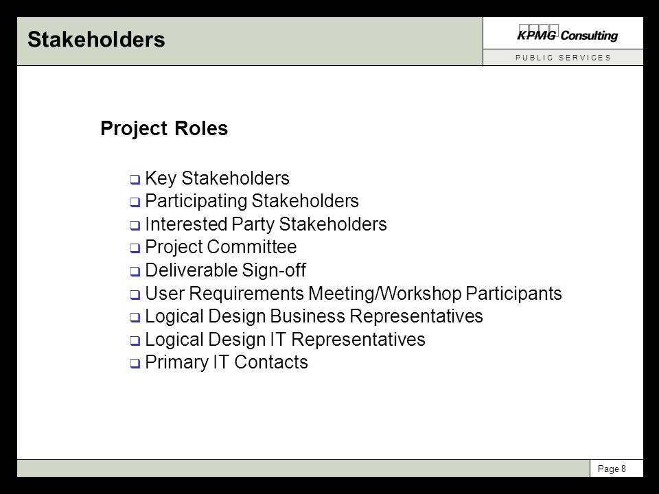 P U B L I C S E R V I C E S Page 8 Stakeholders Project Roles  Key Stakeholders  Participating Stakeholders  Interested Party Stakeholders  Project Committee  Deliverable Sign-off  User Requirements Meeting/Workshop Participants  Logical Design Business Representatives  Logical Design IT Representatives  Primary IT Contacts