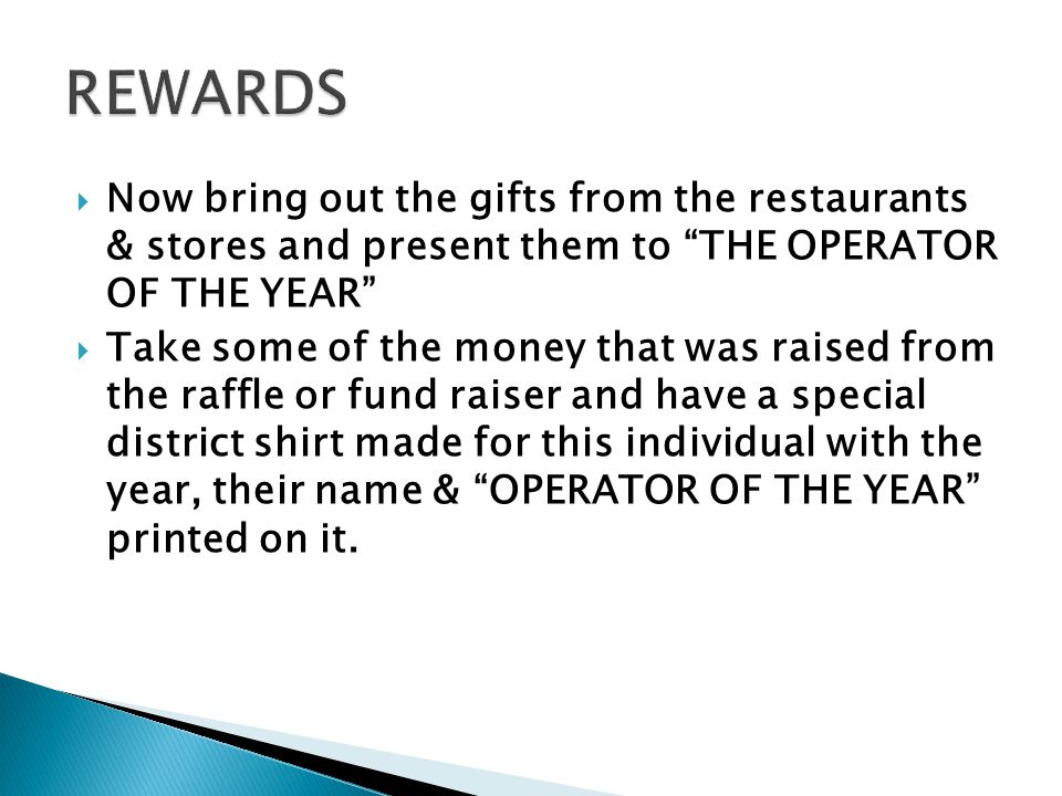  Now bring out the gifts from the restaurants & stores and present them to THE OPERATOR OF THE YEAR  Take some of the money that was raised from the raffle or fund raiser and have a special district shirt made for this individual with the year, their name & OPERATOR OF THE YEAR printed on it.