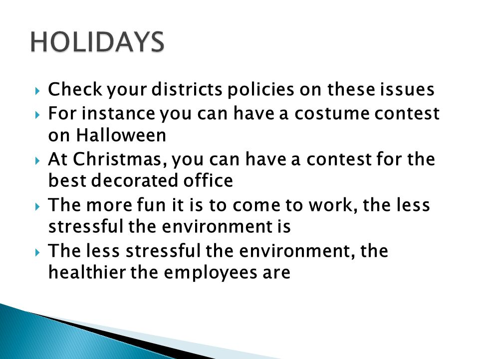  Check your districts policies on these issues  For instance you can have a costume contest on Halloween  At Christmas, you can have a contest for the best decorated office  The more fun it is to come to work, the less stressful the environment is  The less stressful the environment, the healthier the employees are