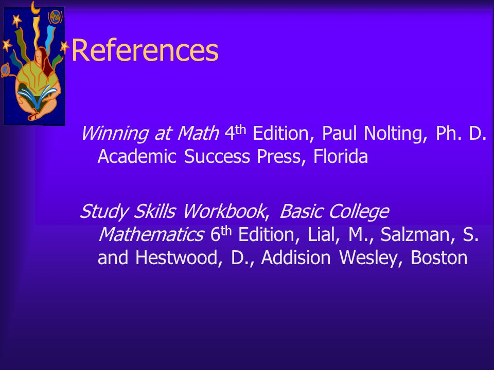 References Winning at Math 4 th Edition, Paul Nolting, Ph. D. Academic Success Press, Florida Study Skills Workbook, Basic College Mathematics 6 th Ed
