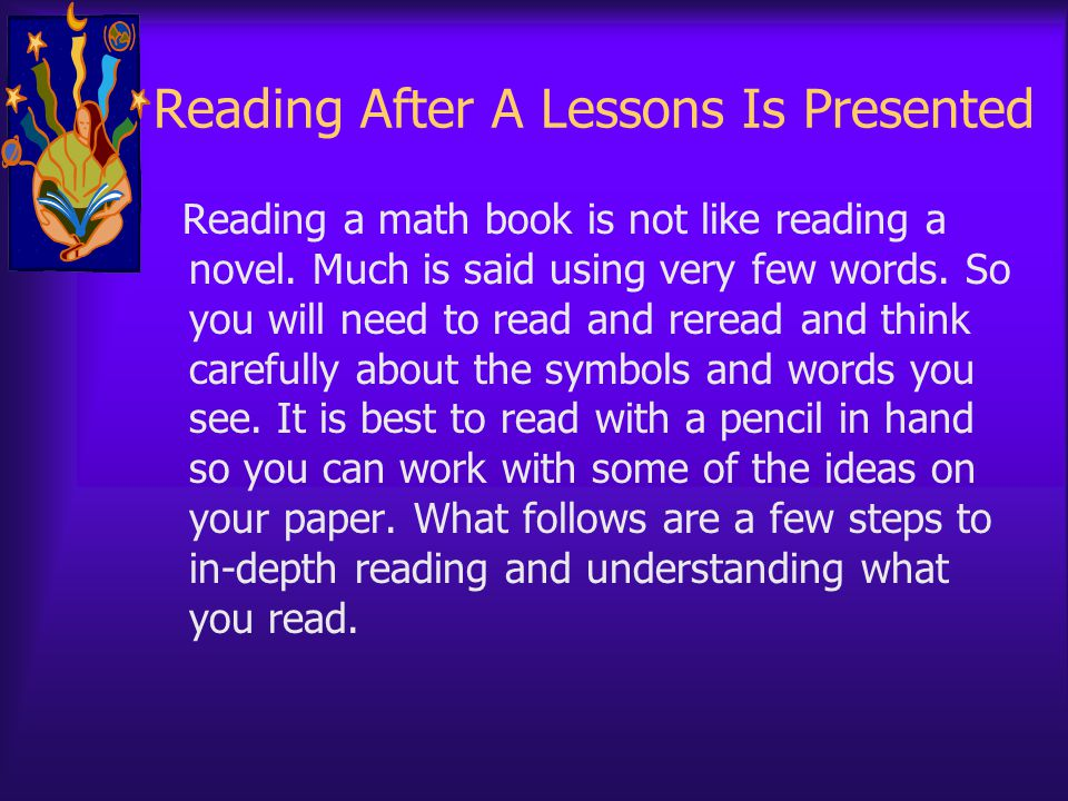 Reading After A Lessons Is Presented Reading a math book is not like reading a novel. Much is said using very few words. So you will need to read and