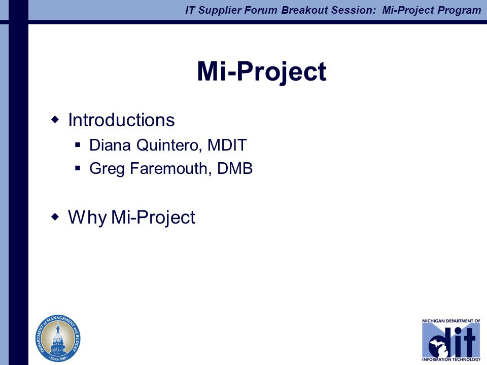 IT Supplier Forum Breakout Session: Mi-Project Program Mi-Project  Introductions  Diana Quintero, MDIT  Greg Faremouth, DMB  Why Mi-Project