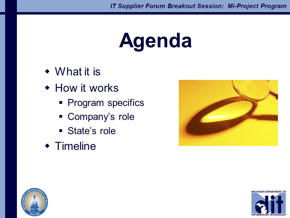 IT Supplier Forum Breakout Session: Mi-Project Program Agenda  What it is  How it works  Program specifics  Company's role  State's role  Timeline