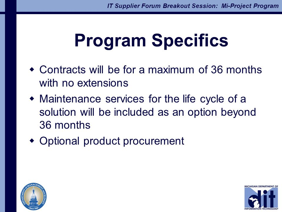 IT Supplier Forum Breakout Session: Mi-Project Program Program Specifics  Contracts will be for a maximum of 36 months with no extensions  Maintenance services for the life cycle of a solution will be included as an option beyond 36 months  Optional product procurement