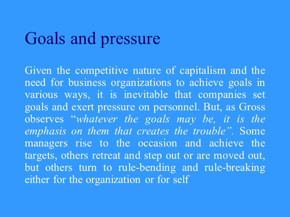 Goals and pressure Given the competitive nature of capitalism and the need for business organizations to achieve goals in various ways, it is inevitable that companies set goals and exert pressure on personnel.
