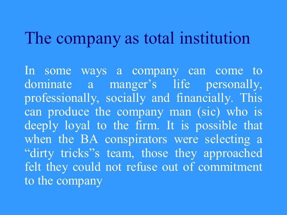 The company as total institution In some ways a company can come to dominate a manger's life personally, professionally, socially and financially. Thi