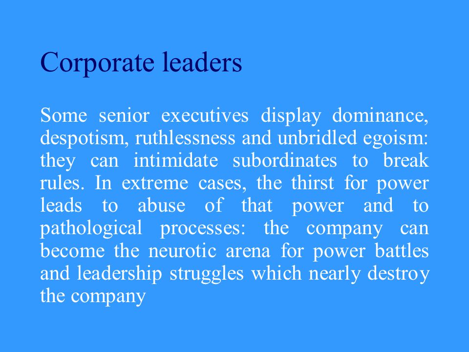 Corporate leaders Some senior executives display dominance, despotism, ruthlessness and unbridled egoism: they can intimidate subordinates to break rules.