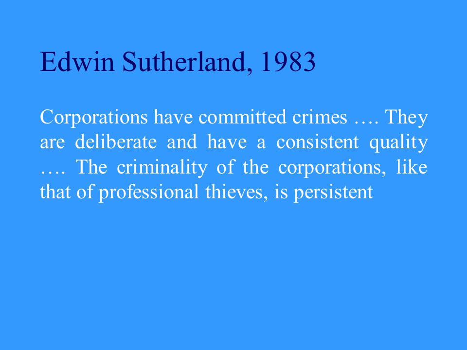 Edwin Sutherland, 1983 Corporations have committed crimes ….
