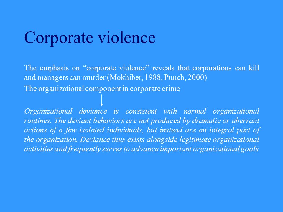 """Corporate violence The emphasis on """"corporate violence"""" reveals that corporations can kill and managers can murder (Mokhiber, 1988, Punch, 2000) The o"""