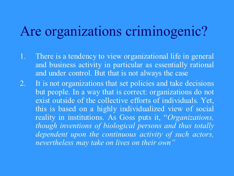 Are organizations criminogenic? 1.There is a tendency to view organizational life in general and business activity in particular as essentially ration