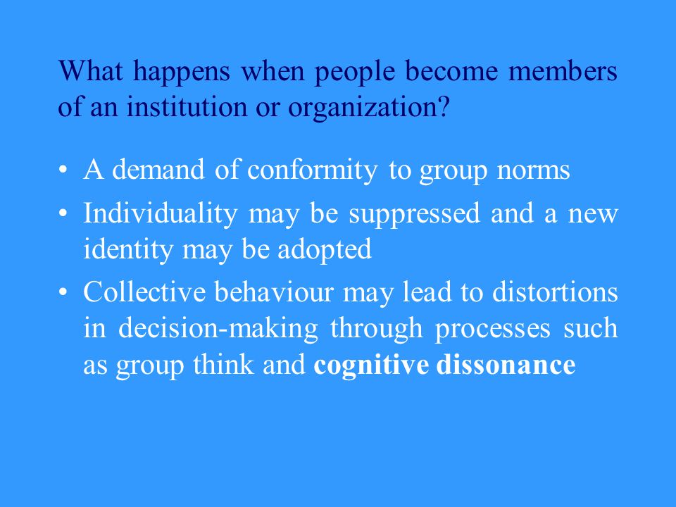 What happens when people become members of an institution or organization? A demand of conformity to group norms Individuality may be suppressed and a