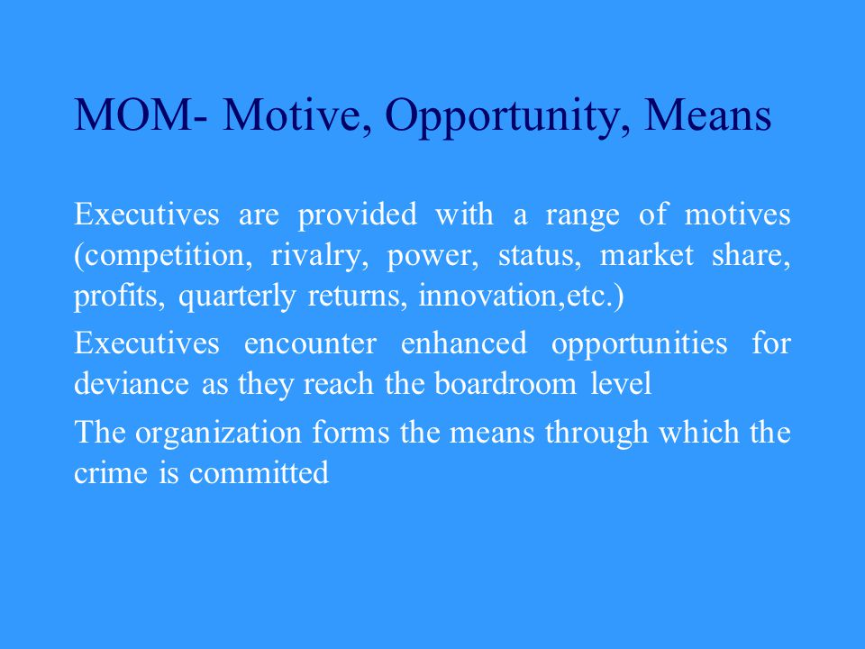 MOM- Motive, Opportunity, Means Executives are provided with a range of motives (competition, rivalry, power, status, market share, profits, quarterly returns, innovation,etc.) Executives encounter enhanced opportunities for deviance as they reach the boardroom level The organization forms the means through which the crime is committed