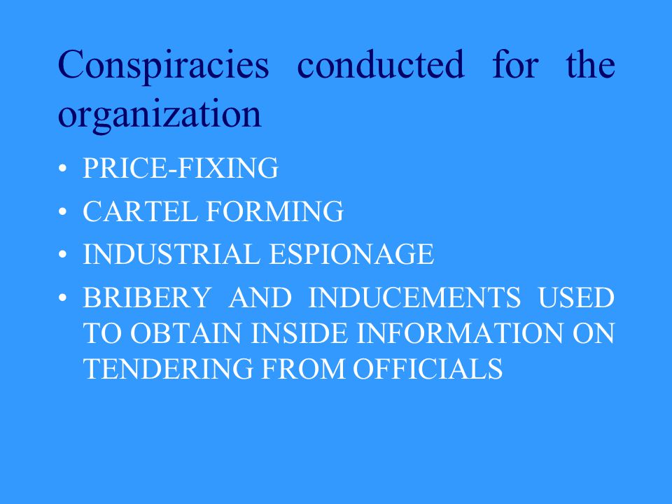 Conspiracies conducted for the organization PRICE-FIXING CARTEL FORMING INDUSTRIAL ESPIONAGE BRIBERY AND INDUCEMENTS USED TO OBTAIN INSIDE INFORMATION