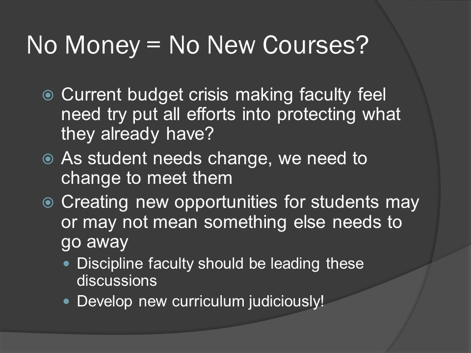 No Money = No New Courses?  Current budget crisis making faculty feel need try put all efforts into protecting what they already have?  As student n