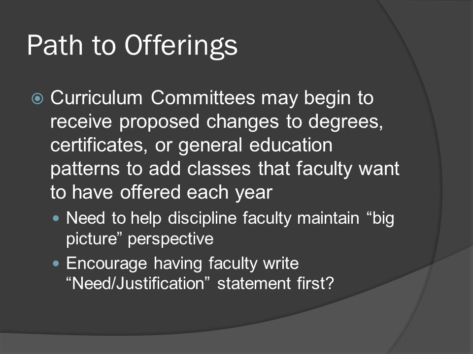 Path to Offerings  Curriculum Committees may begin to receive proposed changes to degrees, certificates, or general education patterns to add classes that faculty want to have offered each year Need to help discipline faculty maintain big picture perspective Encourage having faculty write Need/Justification statement first?