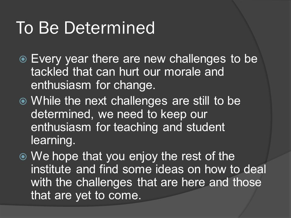 To Be Determined  Every year there are new challenges to be tackled that can hurt our morale and enthusiasm for change.  While the next challenges a