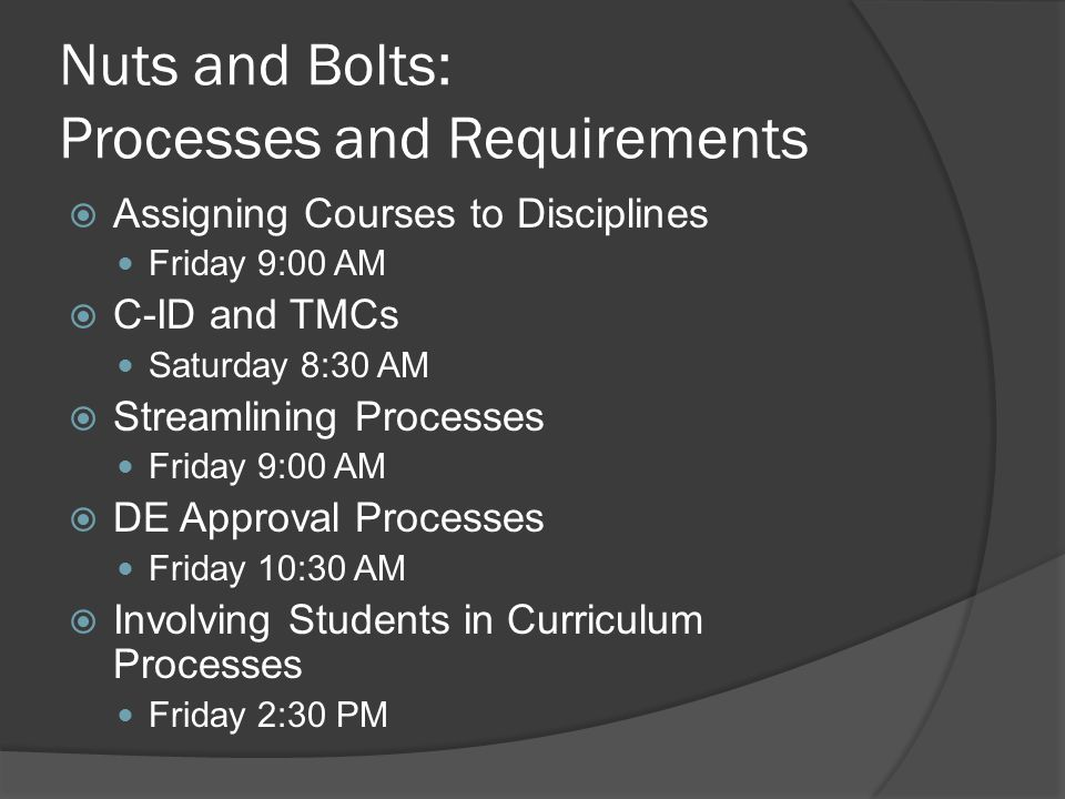 Nuts and Bolts: Processes and Requirements  Assigning Courses to Disciplines Friday 9:00 AM  C-ID and TMCs Saturday 8:30 AM  Streamlining Processes Friday 9:00 AM  DE Approval Processes Friday 10:30 AM  Involving Students in Curriculum Processes Friday 2:30 PM