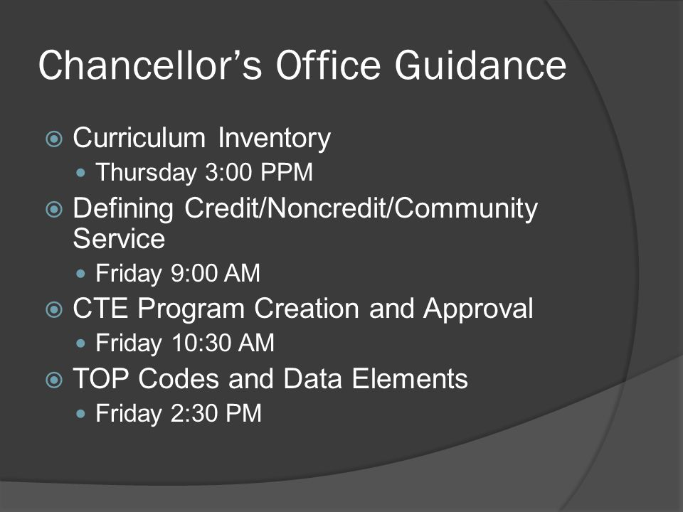 Chancellor's Office Guidance  Curriculum Inventory Thursday 3:00 PPM  Defining Credit/Noncredit/Community Service Friday 9:00 AM  CTE Program Creation and Approval Friday 10:30 AM  TOP Codes and Data Elements Friday 2:30 PM