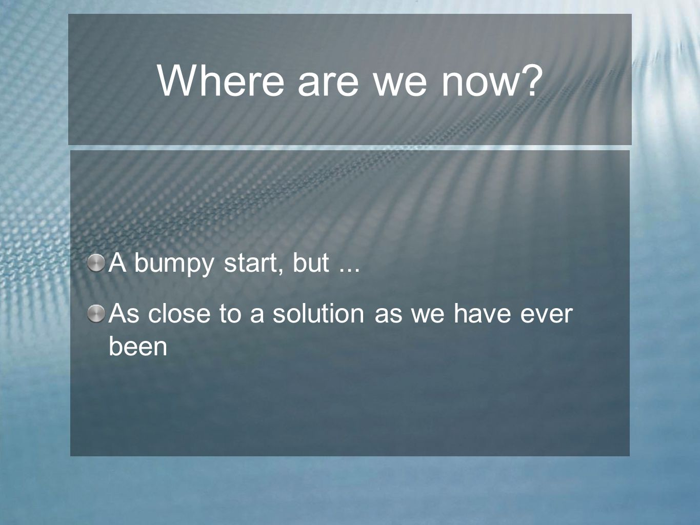 Where are we now? A bumpy start, but... As close to a solution as we have ever been