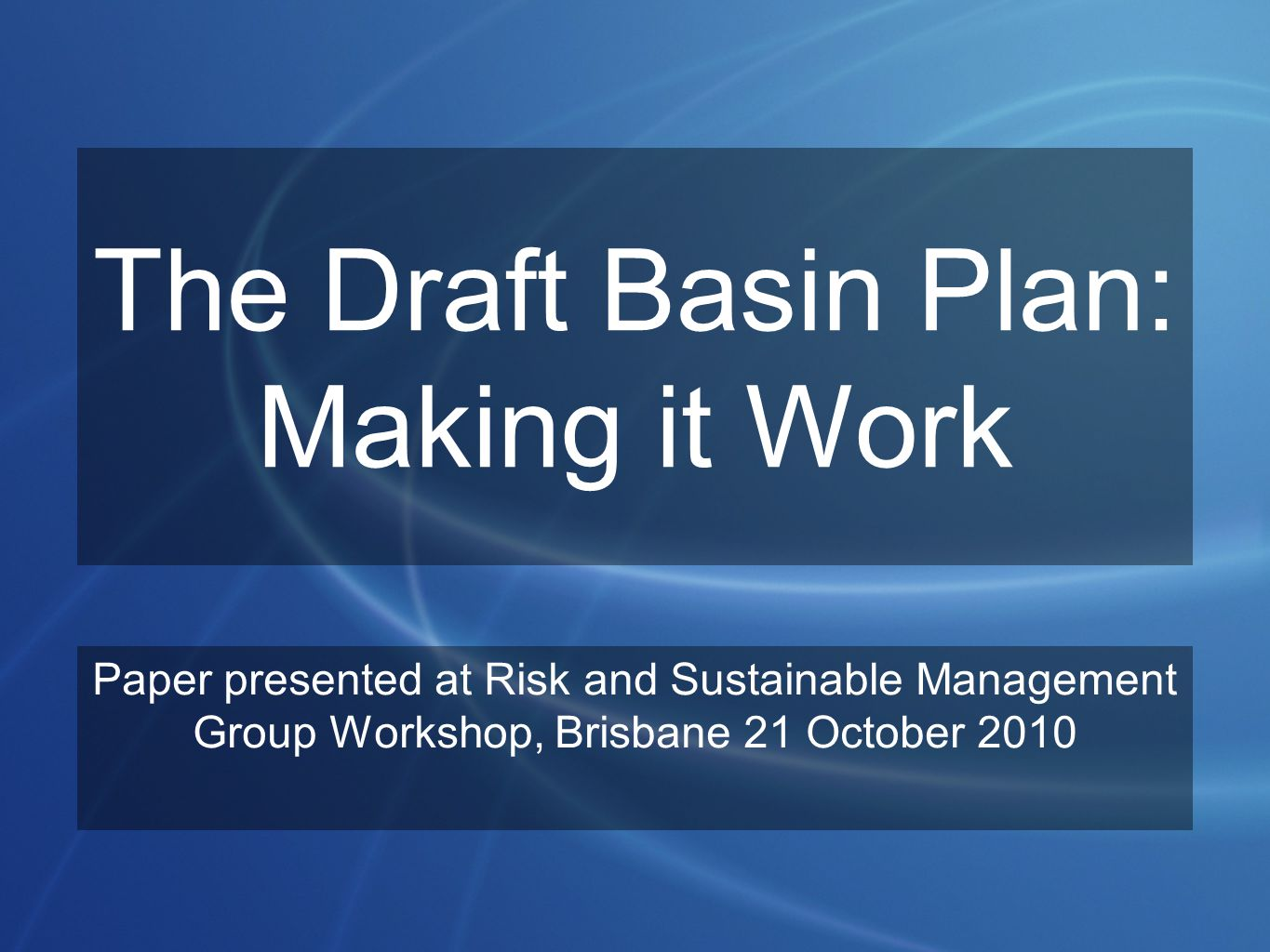 The Draft Basin Plan: Making it Work Paper presented at Risk and Sustainable Management Group Workshop, Brisbane 21 October 2010