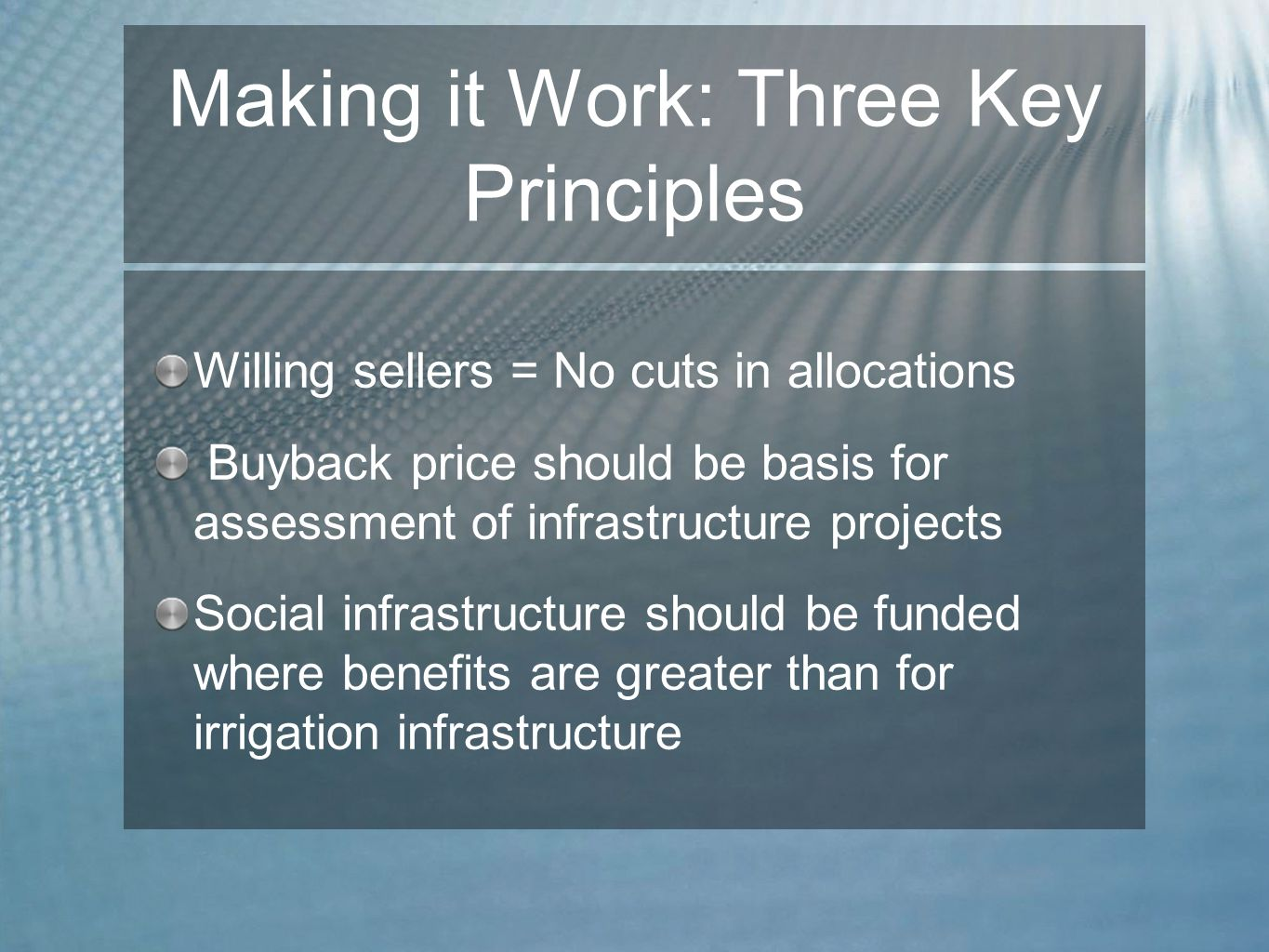 Making it Work: Three Key Principles Willing sellers = No cuts in allocations Buyback price should be basis for assessment of infrastructure projects Social infrastructure should be funded where benefits are greater than for irrigation infrastructure