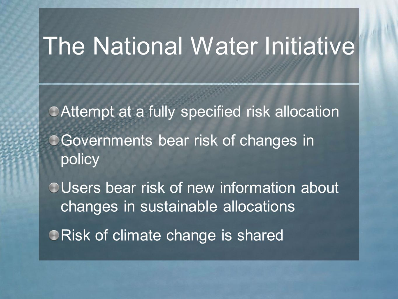 The National Water Initiative Attempt at a fully specified risk allocation Governments bear risk of changes in policy Users bear risk of new information about changes in sustainable allocations Risk of climate change is shared