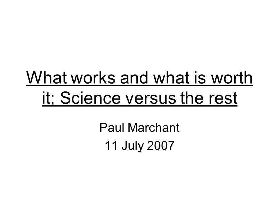 What works and what is worth it; Science versus the rest Paul Marchant 11 July 2007