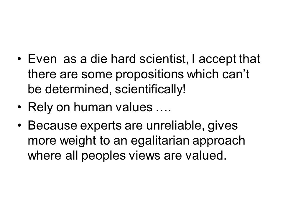 Even as a die hard scientist, I accept that there are some propositions which can't be determined, scientifically.