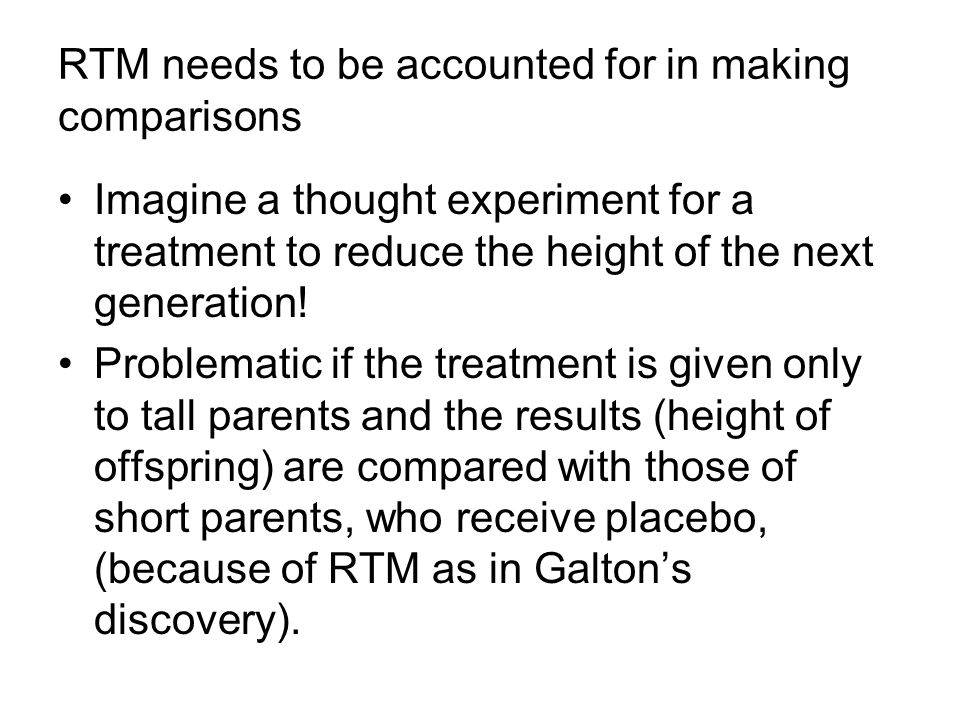 RTM needs to be accounted for in making comparisons Imagine a thought experiment for a treatment to reduce the height of the next generation.