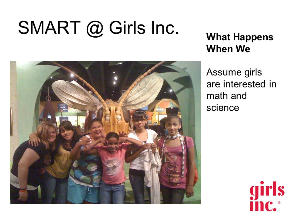 SMART @ Girls Inc. What Happens When We Assume girls are interested in math and science