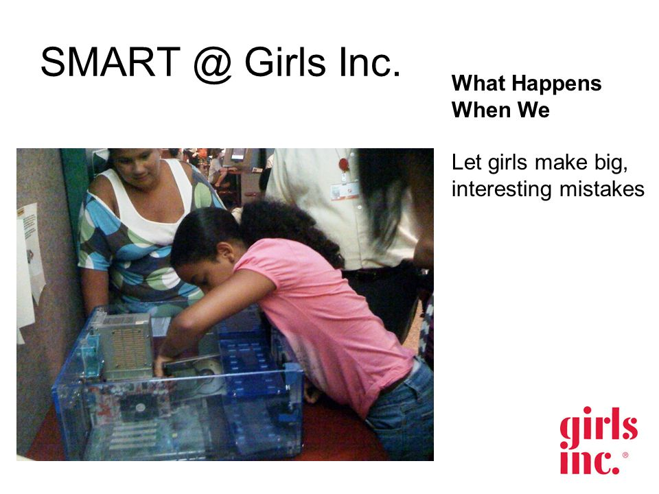 SMART @ Girls Inc. What Happens When We Let girls make big, interesting mistakes