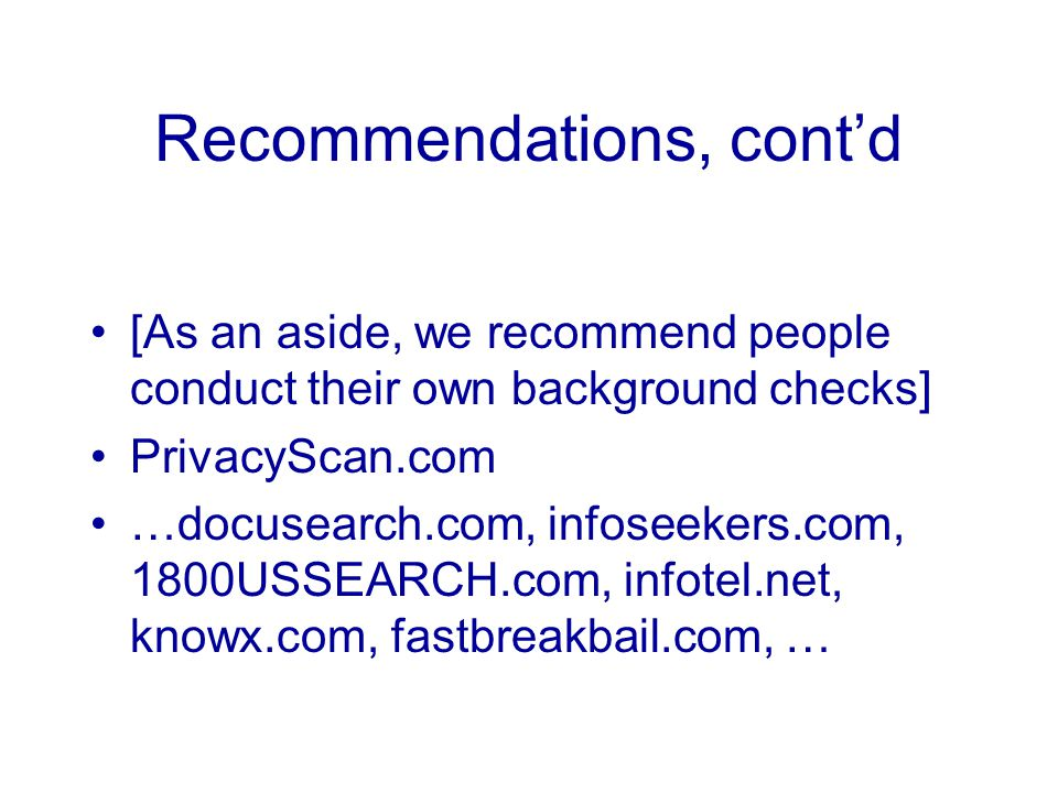 Recommendations, cont'd [As an aside, we recommend people conduct their own background checks] PrivacyScan.com …docusearch.com, infoseekers.com, 1800USSEARCH.com, infotel.net, knowx.com, fastbreakbail.com, …