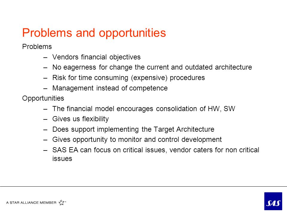 Problems and opportunities Problems –Vendors financial objectives –No eagerness for change the current and outdated architecture –Risk for time consuming (expensive) procedures –Management instead of competence Opportunities –The financial model encourages consolidation of HW, SW –Gives us flexibility –Does support implementing the Target Architecture –Gives opportunity to monitor and control development –SAS EA can focus on critical issues, vendor caters for non critical issues