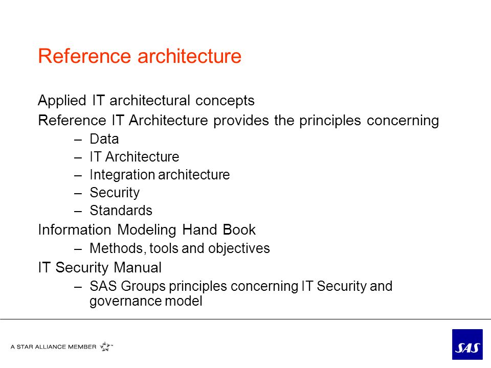 Reference architecture Applied IT architectural concepts Reference IT Architecture provides the principles concerning –Data –IT Architecture –Integration architecture –Security –Standards Information Modeling Hand Book –Methods, tools and objectives IT Security Manual –SAS Groups principles concerning IT Security and governance model