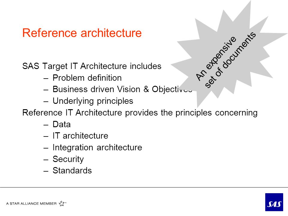 Reference architecture SAS Target IT Architecture includes –Problem definition –Business driven Vision & Objectives –Underlying principles Reference IT Architecture provides the principles concerning –Data –IT architecture –Integration architecture –Security –Standards An expensive set of documents